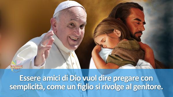 Essere amici di Dio vuol dire pregare con semplicità, come un figlio si rivolge al genitore.