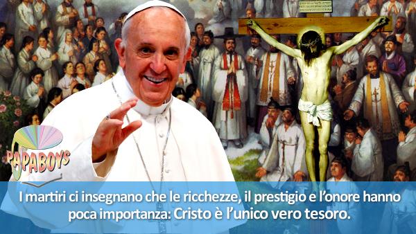 I martiri ci insegnano che le ricchezze, il prestigio e l'onore hanno poca importanza: Cristo è l'unico vero tesoro.
