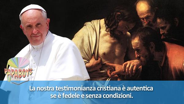 La nostra testimonianza cristiana è autentica se è fedele e senza condizioni.