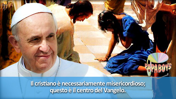 Il cristiano è necessariamente misericordioso; questo è il centro del Vangelo.