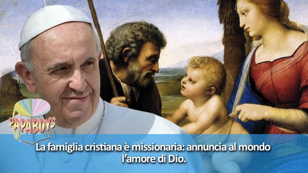 La famiglia cristiana è missionaria: annuncia al mondo l'amore di Dio.