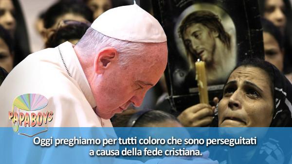 Oggi preghiamo per tutti coloro che sono perseguitati a causa della fede cristiana.
