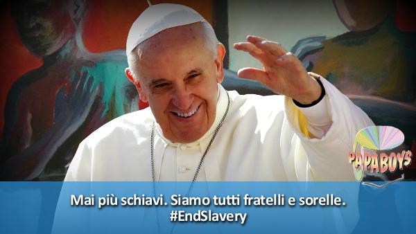Mai più schiavi. Siamo tutti fratelli e sorelle. #EndSlavery