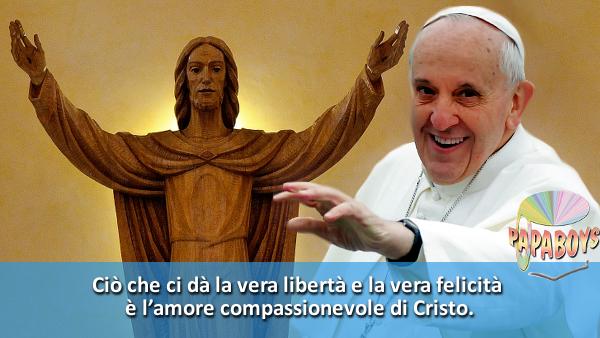 Ciò che ci dà la vera libertà e la vera felicità è l'amore compassionevole di Cristo.