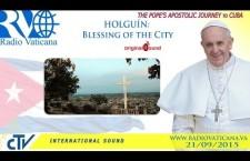 Papa Francesco a Cuba: Benedizione della città di Holguín – Lunedì 21 settembre h.21:45 REPLAY WEB-TV