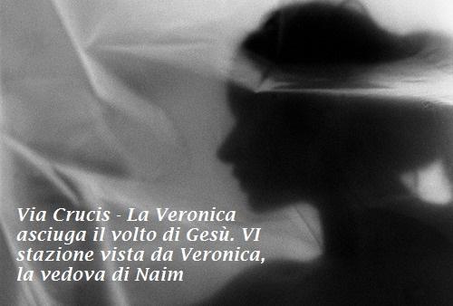 Via Crucis - La Veronica asciuga il volto di Gesù. VI stazione vista da Veronica, la vedova di Naim